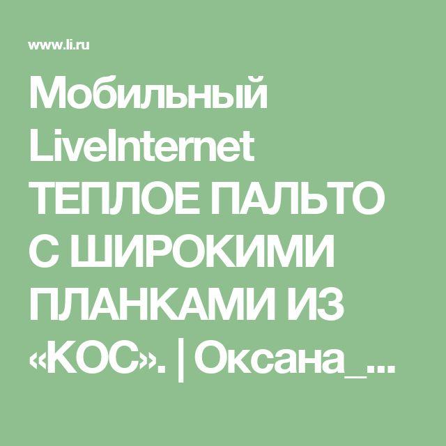 Мобильный LiveInternet ТЕПЛОЕ ПАЛЬТО С  ШИРОКИМИ ПЛАНКАМИ ИЗ «КОС».  | Оксана_Андрусенко - Дневник Оксана_Андрусенко |