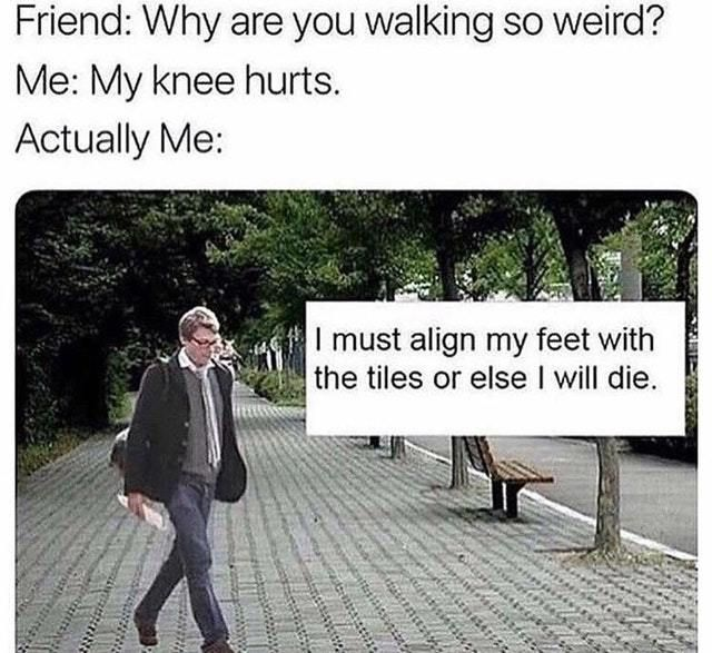 I Must Align My Feet With The Tiles Or I Will Die Meme Really Funny Memes Stupid Funny Memes Funny Relatable Memes