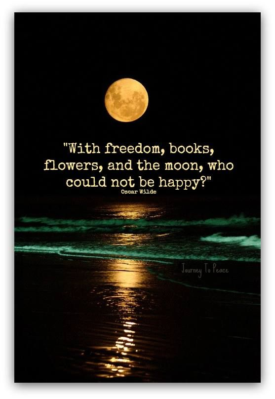 With freedom, books, flowers, and the moon, who could not be happy? - Oscar Wilde
