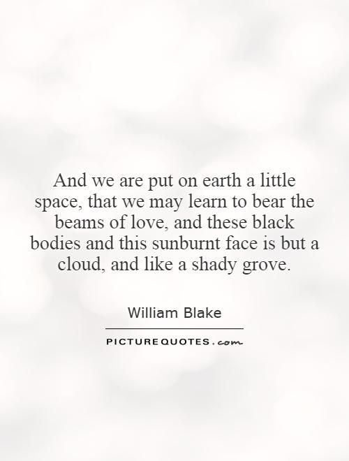 And we are put on earth a little space, that we may learn to bear the beams of love, and these black bodies and this sunburnt face is but a cloud, and like a shady grove. William Blake quotes on PictureQuotes.com.