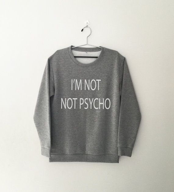 I'm not not psycho • Sweatshirt • Clothes Casual Outift for • teens • movies • girls • women • summer • fall • spring • winter • outfit ideas • hipster • dates • school • parties • Tumblr Teen Fashion Graphic Tee Shirt
