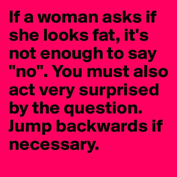 "If a woman asks if she looks fat, it's not enough to say ""no"". You must also act very surprised ...."
