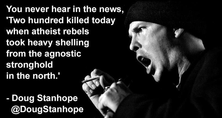 "'You never hear in the news, ""Two hundred killed today when atheist rebels took heavy shelling from the agnostic stronghold in the north.'"" - Doug Stanhope"