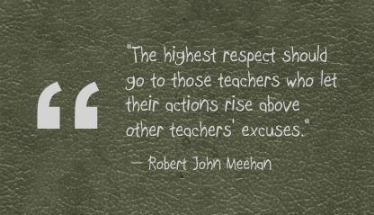 """The highest respect should go to those teachers who let their actions rise above other teachers' excuses.""- Robert John Meehan"