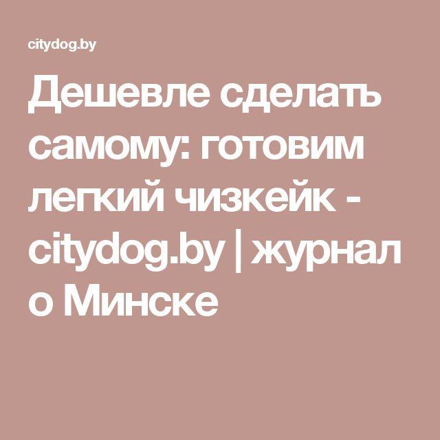 Дешевле сделать самому: готовим легкий чизкейк - citydog.by  | журнал о Минске