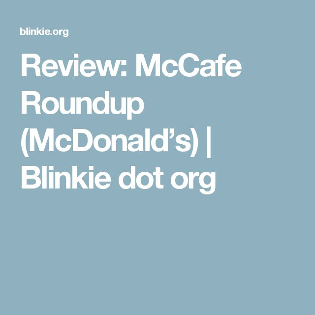 Review: McCafe Roundup (McDonald's) | Blinkie dot org