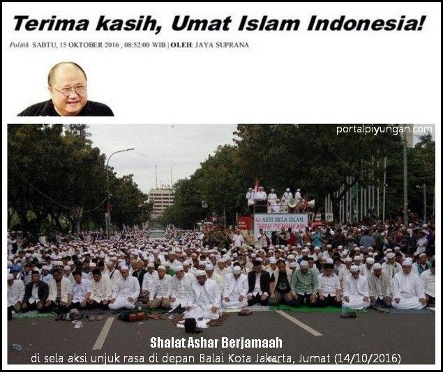 Jaya Suprana: Terima kasih Umat Islam Indonesia!  Terima kasih Umat Islam Indonesia!  Oleh: Jaya Suprana (Penulis adalah pemerhati kerukunan umat beragama) SYUKUR Alhamdullilah unjuk rasa ribuan umat Islam berbusana serba putih berduyun-duyun datang ke Balaikota Provinsi DKI Jakarta sebagai ungkapan prihatin mereka terhadap penistaan agama telah berlangsung secara tertib damai dan beradab tanpa kekerasan. Memang tetesan keringat para unjuk-rasawan membasahi sepanjang jalan Medan Merdeka…