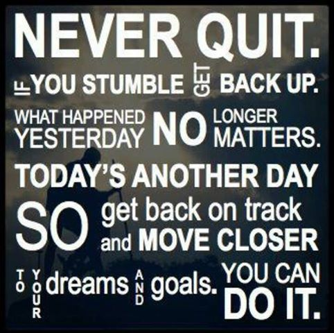 Never quit! If you stumble get back up. What happened yesterday no longer matters. Today's another day so get back on track and move closer to your dreams and goals. You can do it!