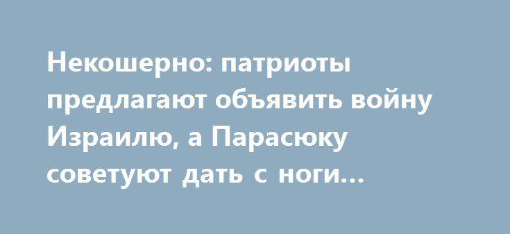 Некошерно: патриоты предлагают объявить войну Израилю, а Парасюку советуют дать с ноги Ривлину http://rusdozor.ru/2016/09/28/nekosherno-patrioty-predlagayut-obyavit-vojnu-izrailyu-a-parasyuku-sovetuyut-dat-s-nogi-rivlinu/  Объявить войну Израилю, купить билет и выслать из страны Реувена Ривлина, объявить персоной нон-грата, ввести санкции против земли обетованной, заставить извиниться перед Украиной… Нет, это не воспаленный бред пациентов палаты №6, а самые мягкие инициативы расово…