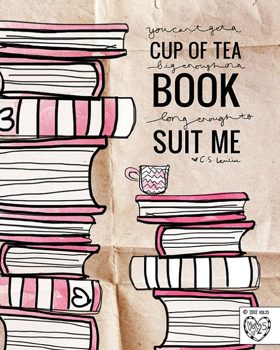 """""""you can't get a cup of tea big enough or a book long enough to suit me.""""  c.s. lewis"""