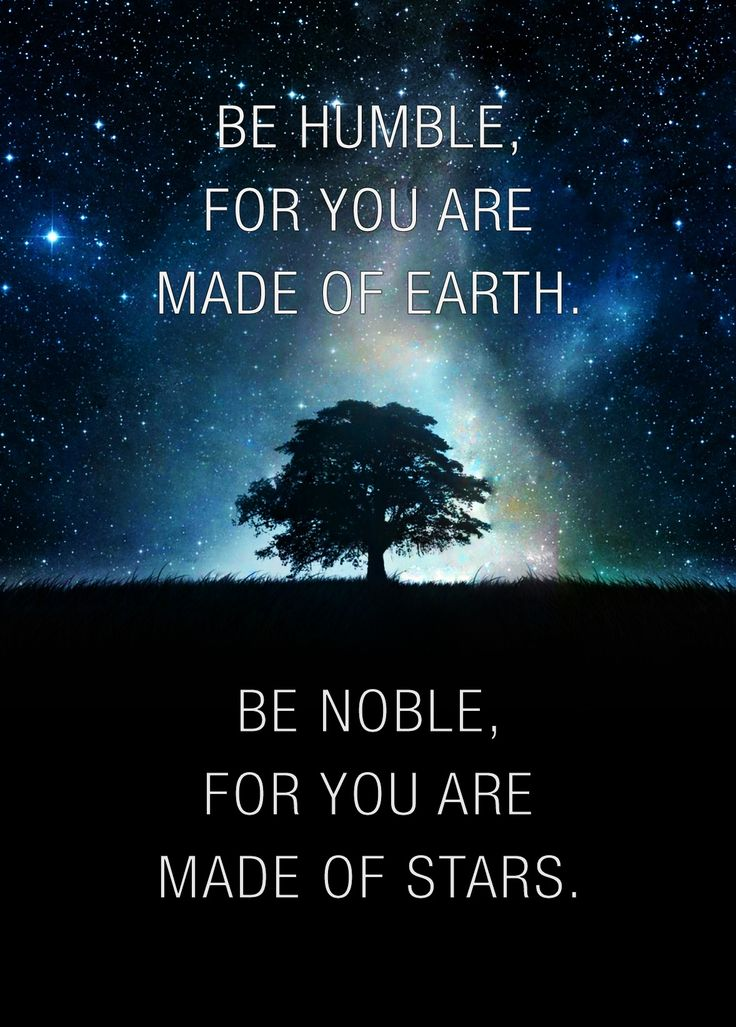 Be Humble, For You Are Made Of Earth. Be Noble For You Are