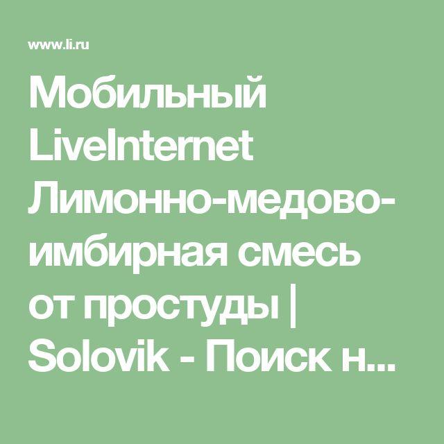 Мобильный LiveInternet Лимонно-медово-имбирная смесь от простуды | Solovik - Поиск нужной и полезной информации |