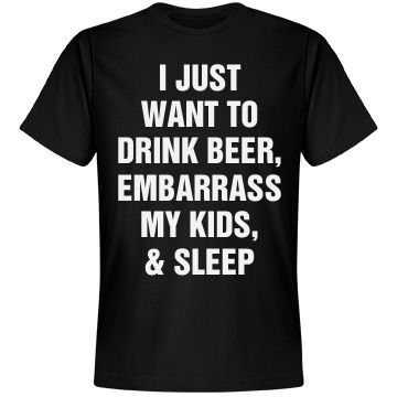 Funny Dad Shirt Father's Day | Basically this is every dad's dream on Father's Day. Let him do what he wants, it's his day! Most dads just want to drink beer, embarrass their kids, and sleep on Father's Day. If this is your dad, then this shirt should be his.