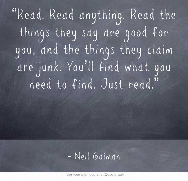 """""""Read. Read anything. Read the things they say are good for you, and the things they claim are junk. You'll find what you need to find. Just read."""""""