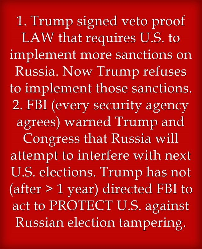 1. Trump signed veto proof LAW that requires U.S. to implement more sanctions on Russia. Now Trump refuses to implement those sanctions. 2. FBI (every security agency agrees) warned Trump and Congress that Russia will attempt to interfere with next U.S. elections. Trump has not (after > 1 year) directed FBI to act to PROTECT U.S. against Russian election tampering.