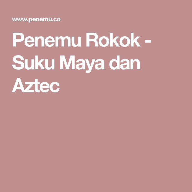 Penemu Rokok - Suku Maya dan Aztec