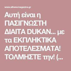 Αυτή είναι η ΠΑΣΙΓΝΩΣΤΗ ΔΙΑΙΤΑ DUKAN... με τα ΕΚΠΛΗΚΤΙΚΑ ΑΠΟΤΕΛΕΣΜΑΤΑ! ΤΟΛΜΗΣΤΕ την! (ΑΝΑΛΥΤΙΚΟ ΠΡΟΓΡΑΜΜΑ) - Stars & TV - Athens magazine