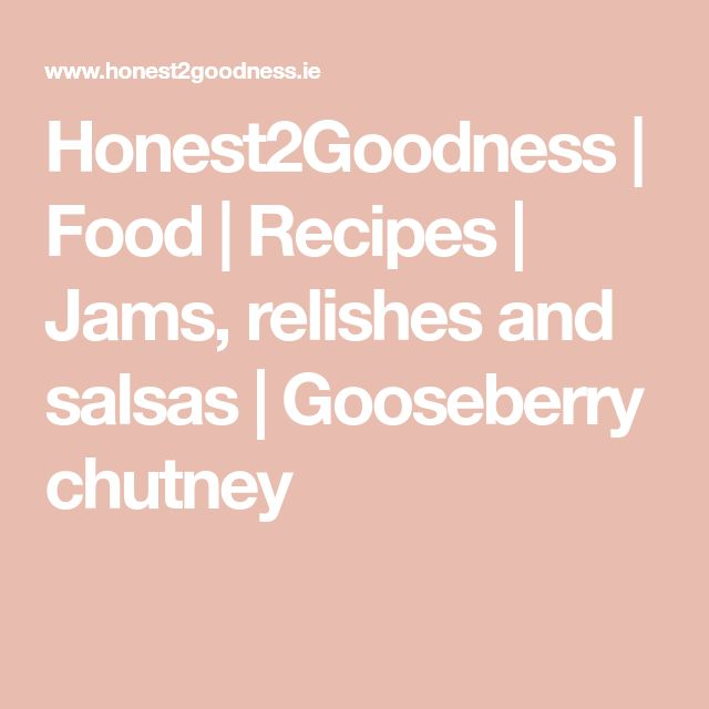 Honest2Goodness | Food | Recipes | Jams, relishes and salsas | Gooseberry chutney