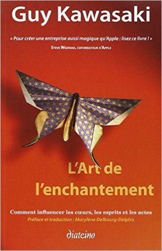 lecture | L'art de l'enchantement: Comment influencer les coeurs, les esprits et les actes - Guy Kawasaki, Marylène Delbourg- Delphis