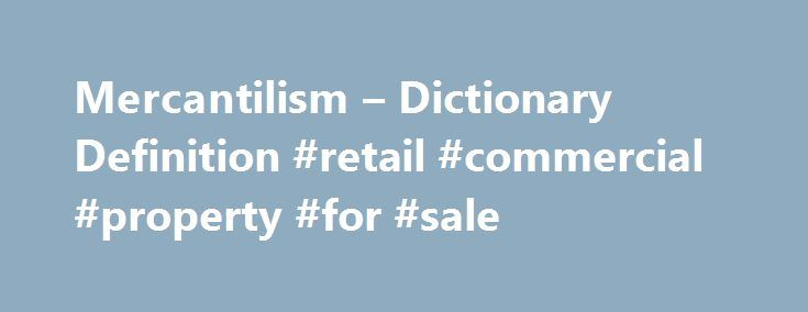 "Mercantilism – Dictionary Definition #retail #commercial #property #for #sale http://commercial.remmont.com/mercantilism-dictionary-definition-retail-commercial-property-for-sale/  #commercial words dictionary # mercantilism Mercantilism. also called ""commercialism,"" is a system in which a country attempts to amass wealth through trade with other countries, exporting more than it imports and increasing stores of gold and precious metals. It is often considered an outdated system. The noun…"