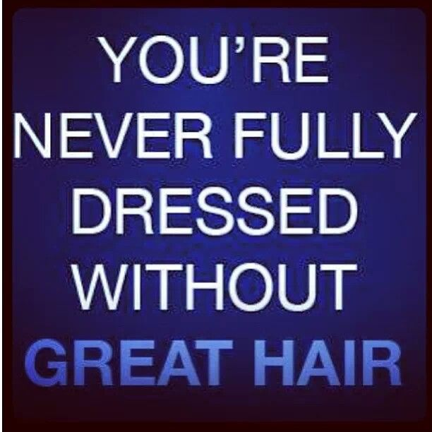 Truth! | You are never full dressed without great hair! | hair humor | hairstylist | hairdresser | hair colorist | great hair | style