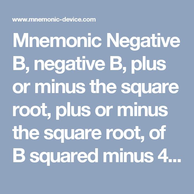 Mnemonic Negative B, negative B, plus or minus the square root, plus or minus the square root, of B squared minus 4 A C, B squared minus 4 A C, all over 2 A, all over 2 A. in Arithmetic