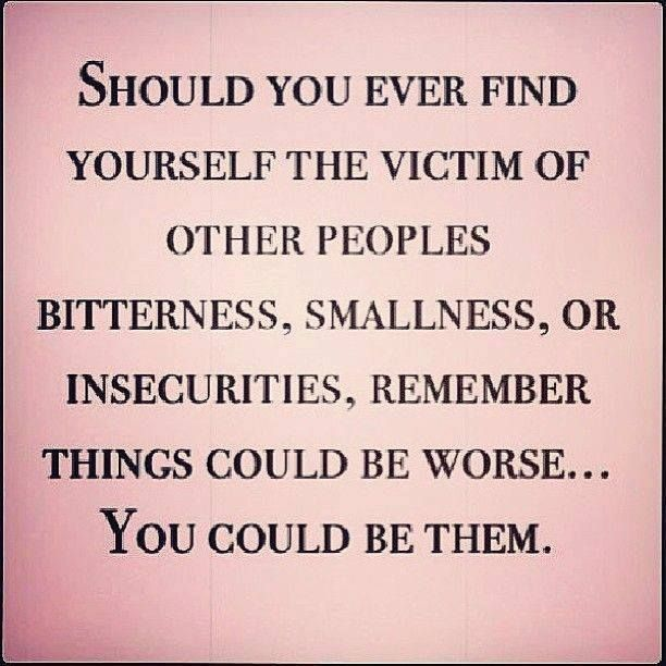 Should you ever find yourself the victim of other peoples bitterness, smallness, or insecurities, remember things could be worse... you could be them.