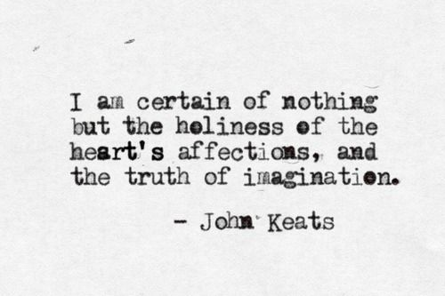 """I'm certain of nothing but the holiness of the heart's affections, and the truth of imagination"" -John Keats"