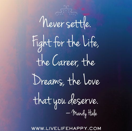 Never settle. Fight for the life, the career, the dreams, the love that you deserve. -Mandy Hale by deeplifequotes, via Flickr
