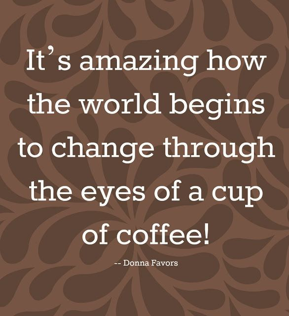 Coffee changes everything!