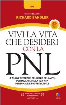 Vivi la vita che desideri con la PNL - Alessio Roberti Editore