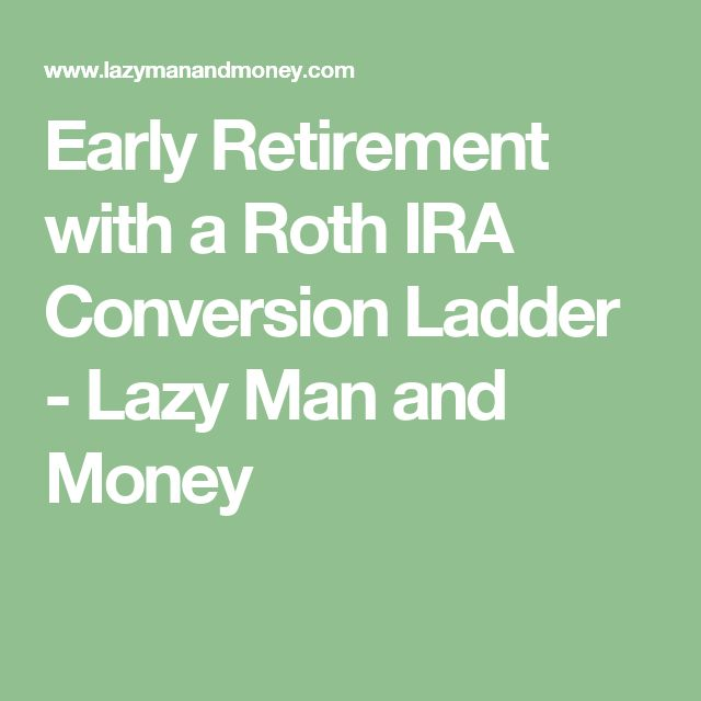 Early Retirement with a Roth IRA Conversion Ladder - Lazy Man and Money
