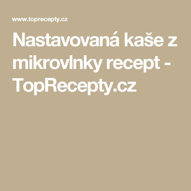 Nastavovaná kaše z mikrovlnky recept - TopRecepty.cz