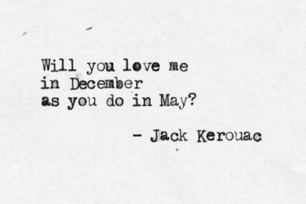 The Town and the City by Jack Kerouac -- though, instead, will you love me in May as you did in December? ..did you? No, it didn't seem so to me either.. man. ...it's all right.