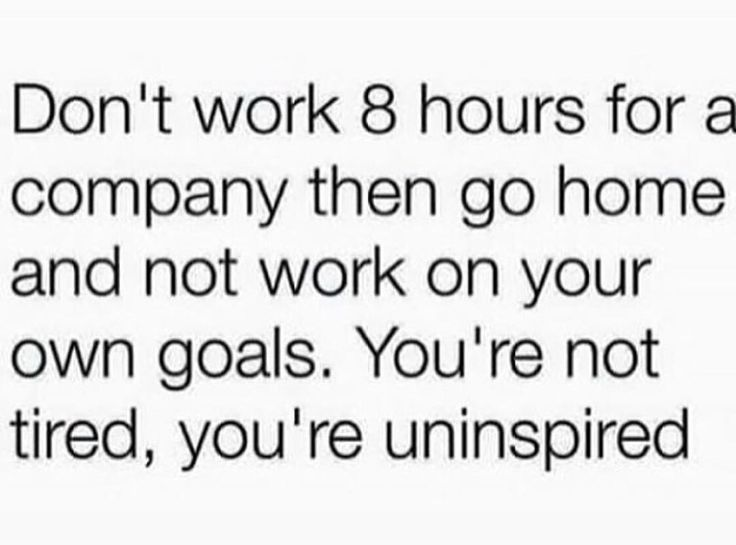 Don't work 8 hours for a company then go home and not work on your own goals. You're not tired, you're uninspired.
