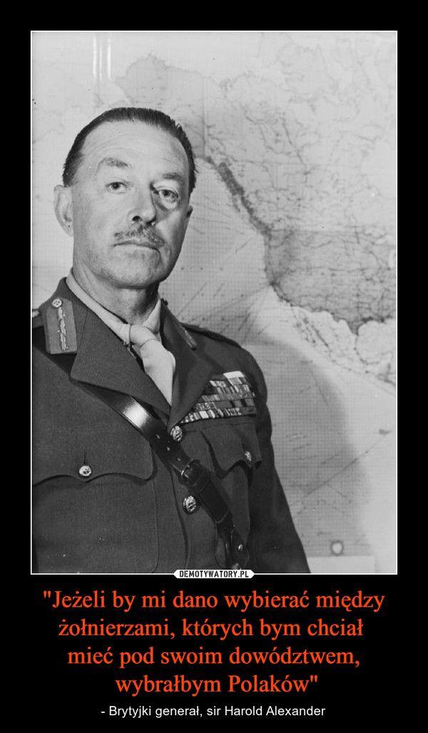 """""""Jeżeli by mi dano wybierać między żołnierzami, których bym chciał mieć pod swoim dowództwem, wybrałbym Polaków"""" – - Brytyjki generał, sir Harold Alexander"""