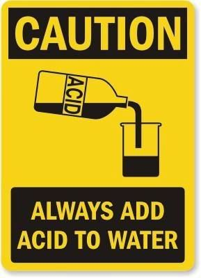 Do as you aughta, add the acid to the water! -Dr. Thompson, AAMU