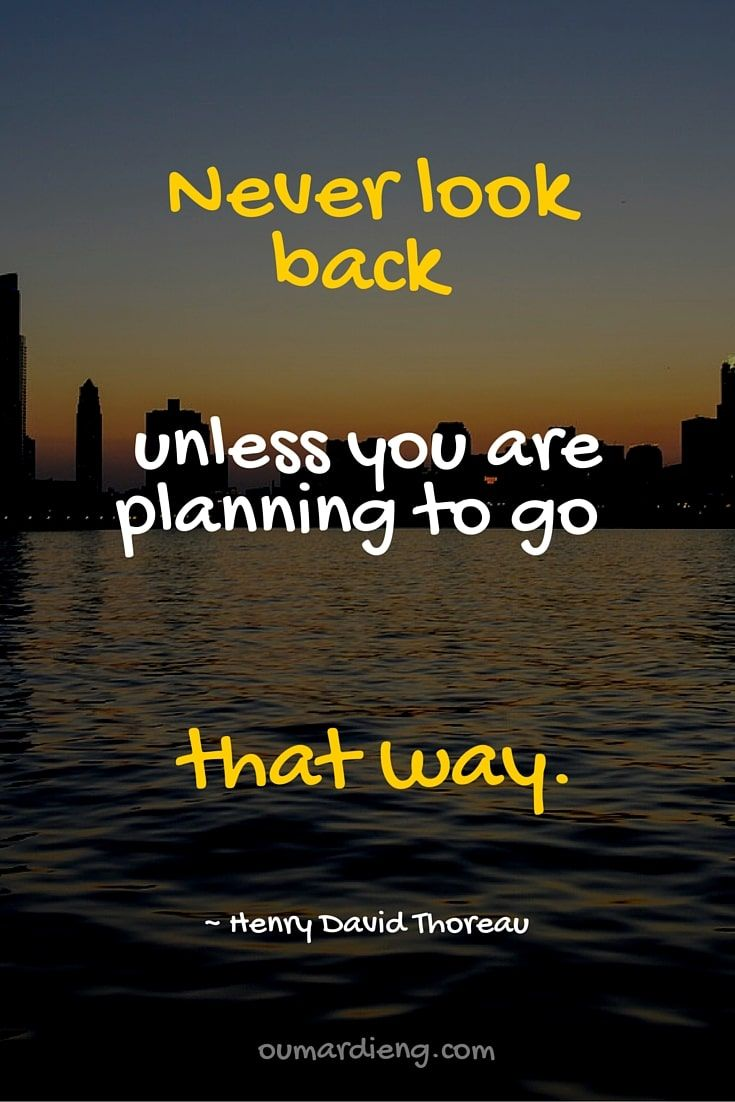 Never look back unless you are planning to go that way.  ~ Henry David Thoreau  http://oumardieng.com/quotes/never-look-back/