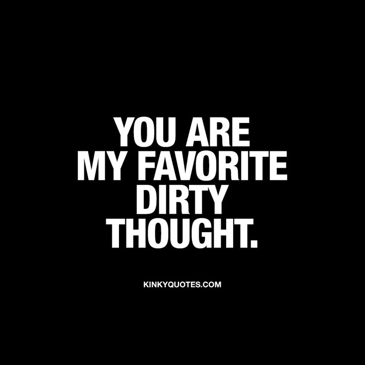 """You are my favorite dirty thought."" Click here for all our quotes about dirty and sexy thoughts that you can share with someone you really like!"