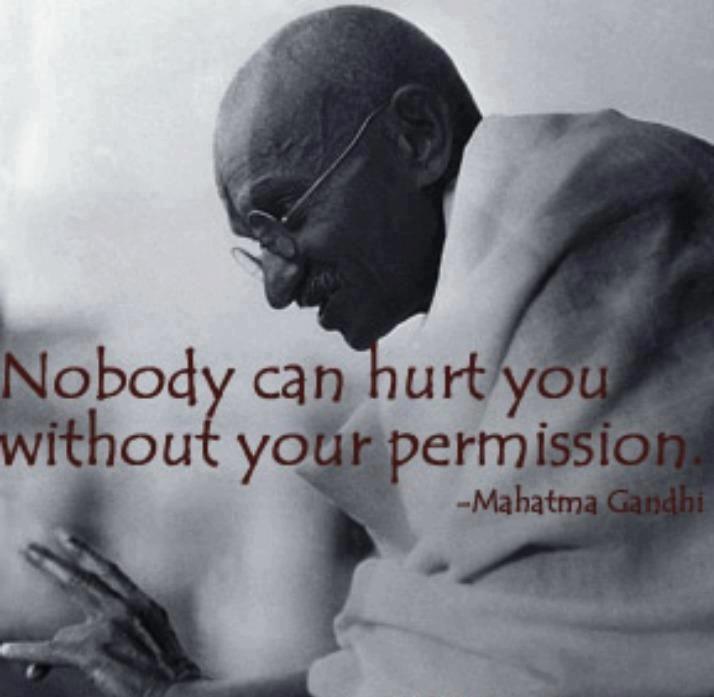 あなたの許可なしには、誰もあなたを傷つけることはできないのです。  マハトマ・ガンジー