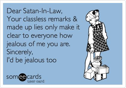 Dear Satan-In-Law, Your classless remarks & made up lies only make it clear to everyone how jealous of me you are. Sincerely, I'd be jealous too.