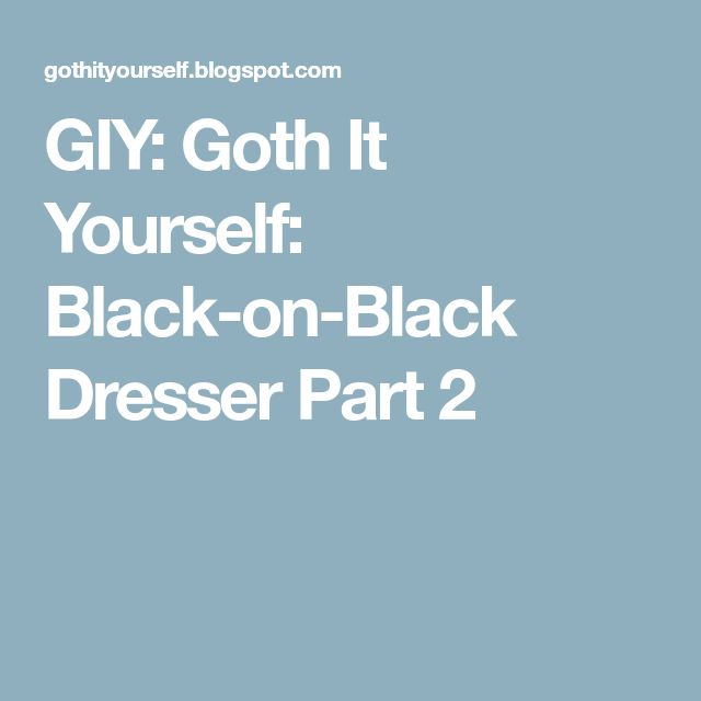 GIY: Goth It Yourself: Black-on-Black Dresser Part 2