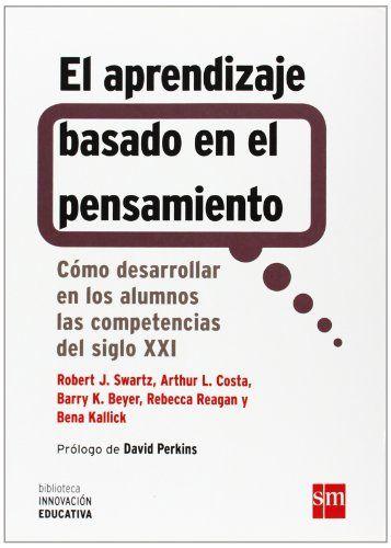 El aprendizaje basado en el pensamiento : cómo desarrollar en los alumnos las competencias del siglo XXI / Robert J. Swartz... [et al.] SM, 2015