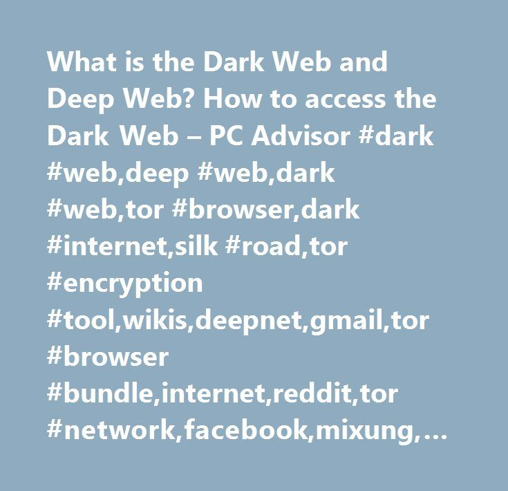 What is the Dark Web and Deep Web? How to access the Dark Web – PC Advisor #dark #web,deep #web,dark #web,tor #browser,dark #internet,silk #road,tor #encryption #tool,wikis,deepnet,gmail,tor #browser #bundle,internet,reddit,tor #network,facebook,mixung,url,internet http://india.remmont.com/what-is-the-dark-web-and-deep-web-how-to-access-the-dark-web-pc-advisor-dark-webdeep-webdark-webtor-browserdark-internetsilk-roadtor-encryption-toolwikisdeepnetgmailtor-browser/  # What is the Dark Web and…