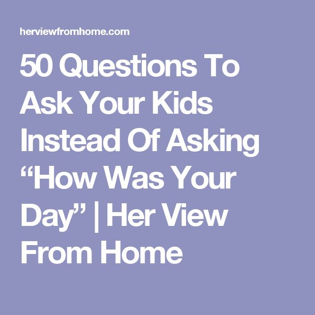 """50 Questions To Ask Your Kids Instead Of Asking """"How Was Your Day""""   Her View From Home"""