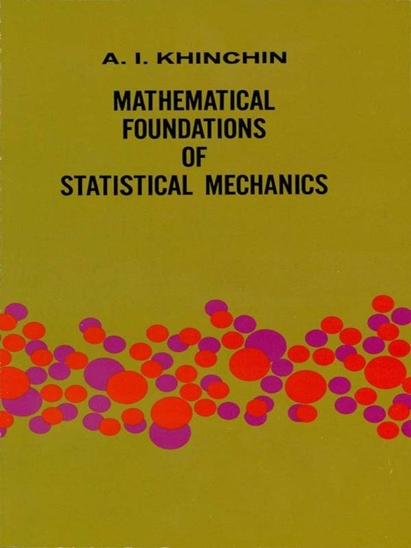 Mathematical Foundations of Statistical Mechanics by A. Ya. Khinchin  Phase space, ergodic problems, central limit theorem, dispersion and distribution of sum functions. Chapters include Geometry and Kinematics of the Phase Space; Reduction to the Problem of the Theory of Probability; and more.