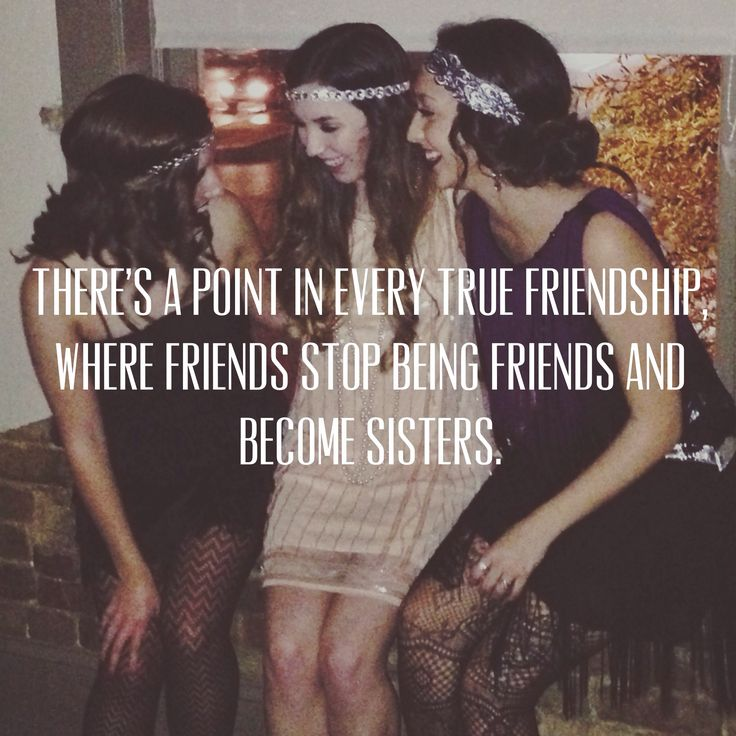 """""""There comes a point in every true friendship where friends stop being friends and become sisters."""" #quotes #friends #Gatsby #sisters"""