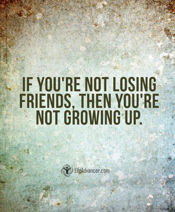 If You Re Not Losing Friends Then You Re Not Growing Up Wise Losing Friends Quotes Growing Quotes Life Quotes