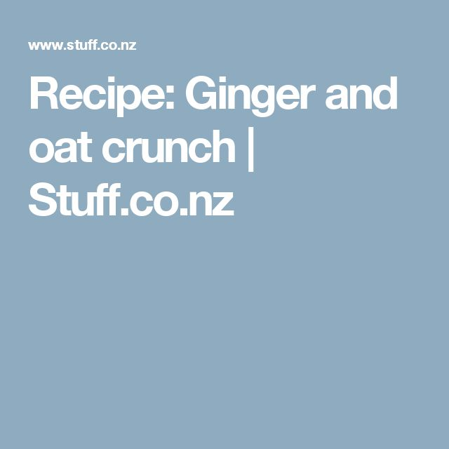 Recipe: Ginger and oat crunch | Stuff.co.nz