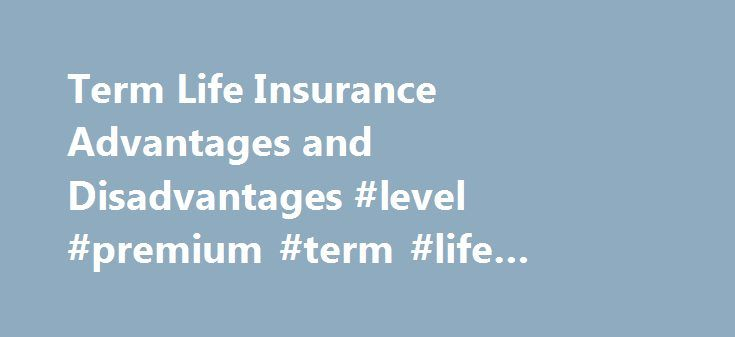 Term Life Insurance Advantages and Disadvantages #level #premium #term #life #insurance http://massachusetts.remmont.com/term-life-insurance-advantages-and-disadvantages-level-premium-term-life-insurance/  # Term Life Insurance: Advantages and Disadvantages Instant Term Life Insurance Quote Advantages of Term Life Insurance Price. Term is the cheapest form of life insurance you can buy. Affordability and Value. With term, you can purchase the amount insurance that you need without paying…